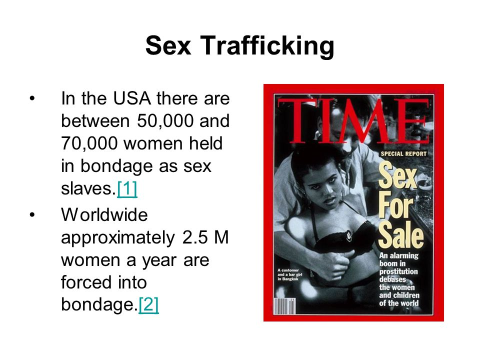 Sex Trafficking In the USA there are between 50,000 and 70,000 women held in bondage as sex slaves.[1]